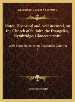 Notes, Historical and Architectural, on the Church of St. John the Evangelist, Slymbridge, Gloucestershire: With Some Remarks on Decorative Coloring (