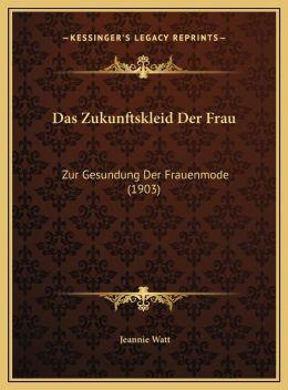 Das Zukunftskleid Der Frau: Zur Gesundung Der Frauenmode (1903)