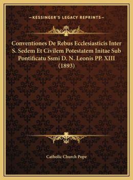 Conventiones De Rebus Ecclesiasticis Inter S. Sedem Et Civilem Potestatem Initae Sub Pontificatu Ssmi D. N. Leonis PP. XIII (1893)