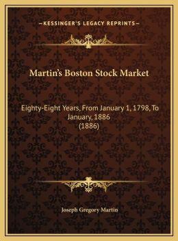 Martin's Boston Stock Market: Eighty-Eight Years, From January 1, 1798, To January, 1886 (1886)