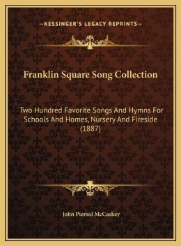 Franklin Square Song Collection: Two Hundred Favorite Songs And Hymns For Schools And Homes, Nursery And Fireside (1887)