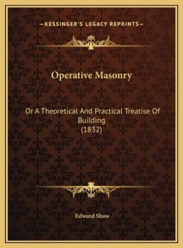 Operative Masonry: Or A Theoretical And Practical Treatise Of Building (1832)