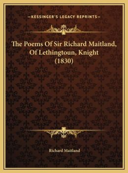 The Poems of Sir Richard Maitland, of Lethingtoun, Knight (1the Poems of Sir Richard Maitland, of Lethingtoun, Knight (1830) 830)