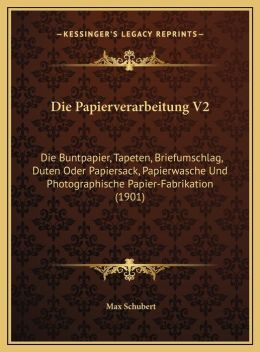 Die Papierverarbeitung V2: Die Buntpapier, Tapeten, Briefumschlag, Duten Oder Papiersacdie Buntpapier, Tapeten, Briefumschlag, Duten Oder Papiers
