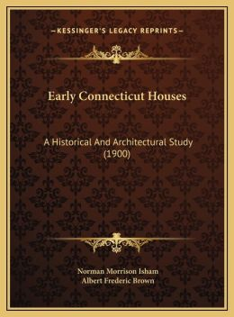 Early Connecticut Houses: A Historical and Architectural Study (1900) a Historical and Architectural Study (1900)