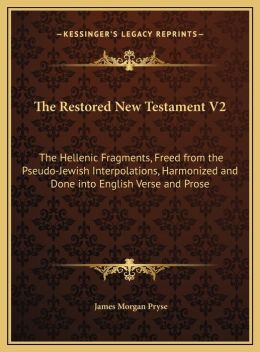 The Restored New Testament V2 the Restored New Testament V2: The Hellenic Fragments, Freed from the Pseudo-Jewish Interpothe Hellenic Fragments, Freed