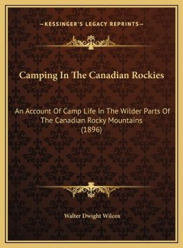 Camping in the Canadian Rockies: An Account of Camp Life in the Wilder Parts of the Canadian an Account of Camp Life in the Wilder Parts of the Canadi