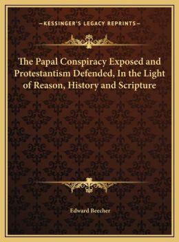 The Papal Conspiracy Exposed And Protestantism Defended, In The Light Of Reason, History And Scripture