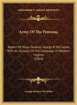 Army of the Potomac: Report of Major General George B. McClellan, with an Accountreport of Major General George B. McClellan, with an Accou