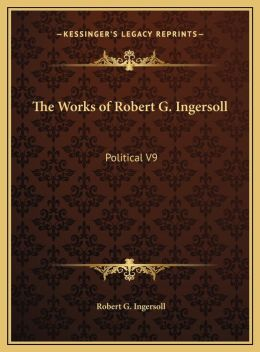 The Works of Robert G. Ingersoll: Political V9