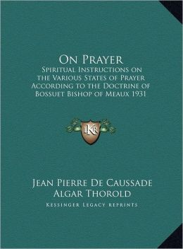 On Prayer: Spiritual Instructions on the Various States of Prayer According to the Doctrine of Bossuet Bishop of Meaux 1931 (Larg