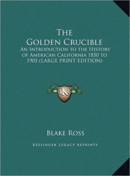 The Golden Crucible: An Introduction to the History of American California 1850 to 1905 (Large Print Edition)