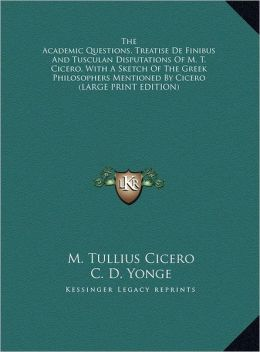 The Academic Questions, Treatise de Finibus and Tusculan Disputations of M. T. Cicero, with a Sketch of the Greek Philosophers Mentioned by Cicero