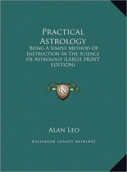 Practical Astrology: Being a Simple Method of Instruction in the Science of Astrology (Large Print Edition)