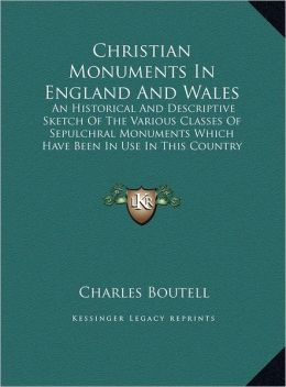 Christian Monuments in England and Wales: An Historical and Descriptive Sketch of the Various Classes of Sepulchral Monuments Which Have Been in Use i