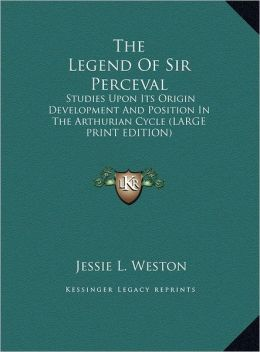 The Legend of Sir Perceval: Studies Upon Its Origin Development and Position in the Arthurian Cycle (Large Print Edition)