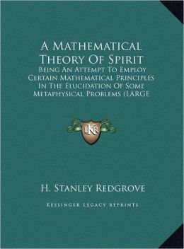 A Mathematical Theory of Spirit: Being an Attempt to Employ Certain Mathematical Principles in the Elucidation of Some Metaphysical Problems (Large
