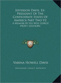 Jefferson Davis, Ex-President of the Confederate States of America Part Two V2: A Memoir by His Wife (Large Print Edition)
