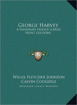 George Harvey: A Passionate Patriot (Large Print Edition)