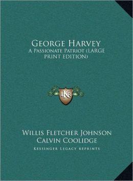George Harvey: A Passionate Patriot (Large Print Edition)