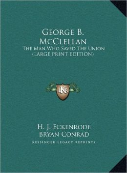 George B. McClellan: The Man Who Saved the Union (Large Print Edition)