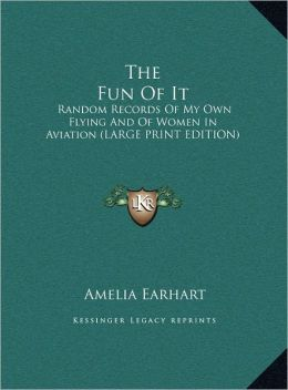 The Fun of It: Random Records of My Own Flying and of Women in Aviation (Large Print Edition)