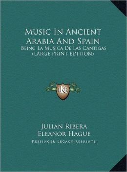 Music in Ancient Arabia and Spain: Being La Musica de Las Cantigas (Large Print Edition)
