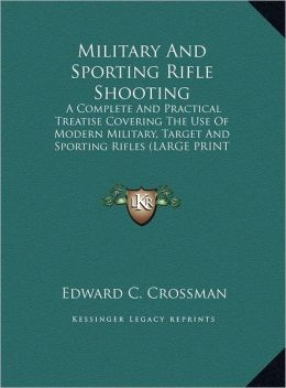 Military and Sporting Rifle Shooting: A Complete and Practical Treatise Covering the Use of Modern Military, Target and Sporting Rifles (Large Print E
