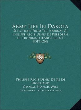 Army Life in Dakota: Selections from the Journal of Philippe Regis Denis de Keredern de Trobriand (Large Print Edition)