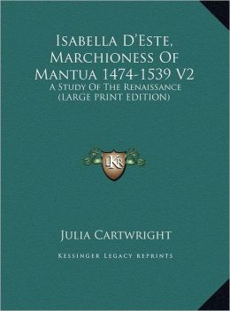 Isabella D'Este, Marchioness of Mantua 1474-1539 V2: A Study of the Renaissance (Large Print Edition)
