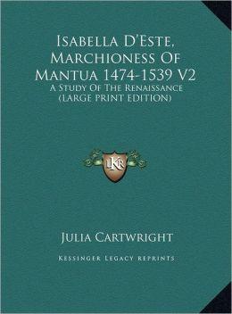 Isabella D'Este, Marchioness of Mantua 1474-1539 V2: A Study of the Renaissance (Large Print Edition)