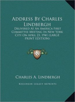 Address by Charles Lindbergh: Delivered at an America First Committee Meeting in New York City on April 23, 1941 (Large Print Edition)