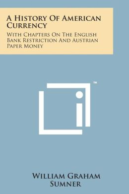 A History of American Currency: With Chapters on the English Bank Restriction and Austrian Paper Money