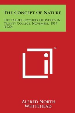 The Concept Of Nature: The Tarner Lectures Delivered In Trinity College, November, 1919 (1920)