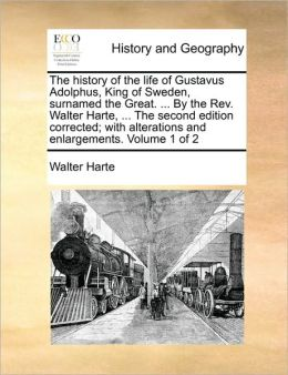 The History of the Life of Gustavus Adolphus, King of Sweden, Surnamed the Great. ... by the REV. Walter Harte, ... the Second Edition Corrected; With