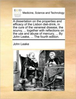 A Dissertation on the Properties and Efficacy of the Lisbon Diet-Drink, in the Cure of the Venereal Disease, the Scurvy, ... Together with Reflectio