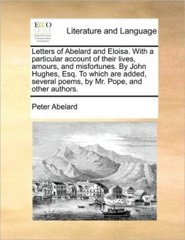 Letters of Abelard and Eloisa. with a Particular Account of Their Lives, Amours, and Misfortunes. by John Hughes, Esq. to Which Are Added, Several Poe