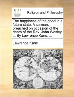 The happiness of the good in a future state. A sermon, preached on occasion of the death of the Rev. John Wesley, ... By Lawrence Kane. ...