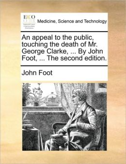 An appeal to the public, touching the death of Mr. George Clarke, ... By John Foot, ... The second edition.