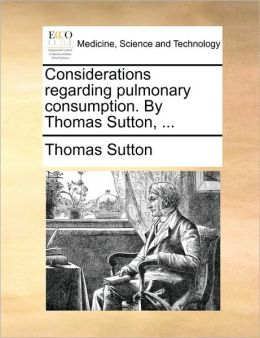 Considerations regarding pulmonary consumption. By Thomas Sutton, ...