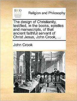 The design of Christianity, testified, in the books, epistles and manuscripts, of that ancient faithful servant of Christ Jesus, John Crook, ...