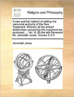 A new and full method of settling the canonical authority of the New Testament. Wherein all the antient testimonies concerning this argument are produced; ... Vol. III. By the late Reverend Mr. Jeremiah Jones. Volume 3 of 3