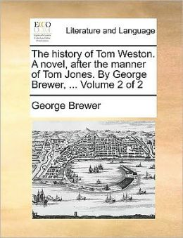The history of Tom Weston. A novel, after the manner of Tom Jones. By George Brewer, ... Volume 2 of 2