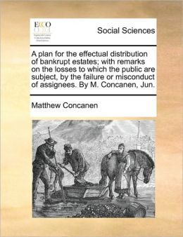 A plan for the effectual distribution of bankrupt estates; with remarks on the losses to which the public are subject, by the failure or misconduct of assignees. By M. Concanen, Jun.