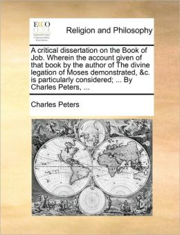 A critical dissertation on the Book of Job. Wherein the account given of that book by the author of The divine legation of Moses demonstrated, &c. is particularly considered; ... By Charles Peters, ...