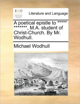A poetical epistle to ***** *******, M.A. student of Christ-Church. By Mr. Wodhull.