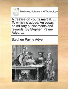 A treatise on courts martial. ... To which is added, An essay, on military punishments and rewards. By Stephen Payne Adye, ...