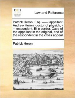 Patrick Heron, Esq. ------ appellant. Andrew Heron, doctor of physick, --- respondent. Et contra. Case of the appellant in the original, and of the respondent in the cross appeal.