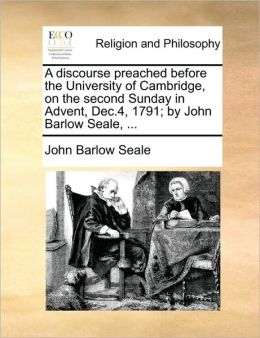 A discourse preached before the University of Cambridge, on the second Sunday in Advent, Dec.4, 1791; by John Barlow Seale, ...