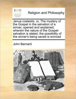 Janua Coelestis. Or, the Mystery of the Gospel in the Salvation of a Sinner, Opened and Explained; Wherein the Nature of the Gospel-Salvation Is State